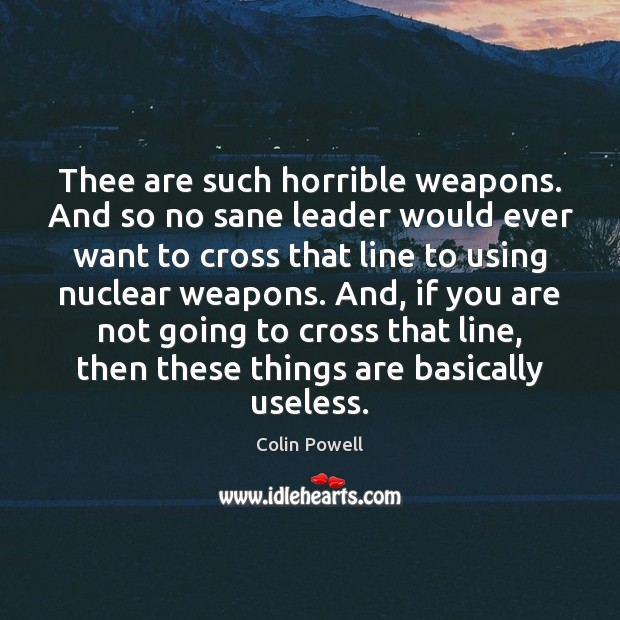 Thee are such horrible weapons. And so no sane leader would ever Image