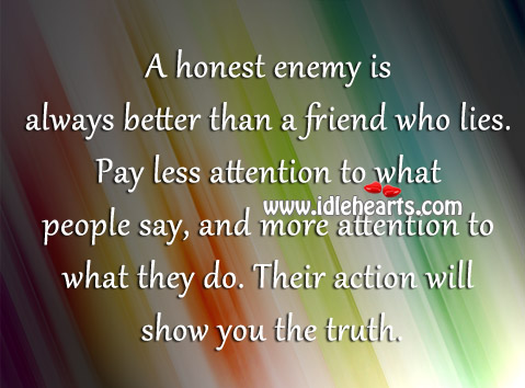 A Honest Enemy Is Always Better Than A Friend Who Lies.