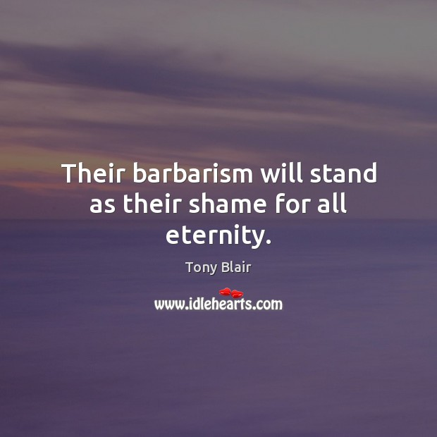 Their barbarism will stand as their shame for all eternity. Tony Blair Picture Quote