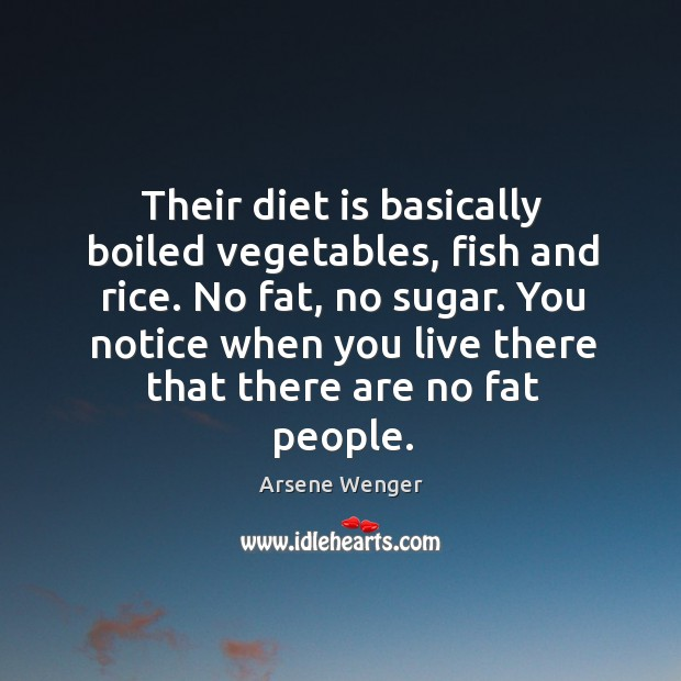 Their diet is basically boiled vegetables, fish and rice. No fat, no sugar. Diet Quotes Image