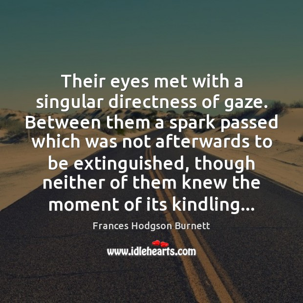 Their eyes met with a singular directness of gaze. Between them a Frances Hodgson Burnett Picture Quote