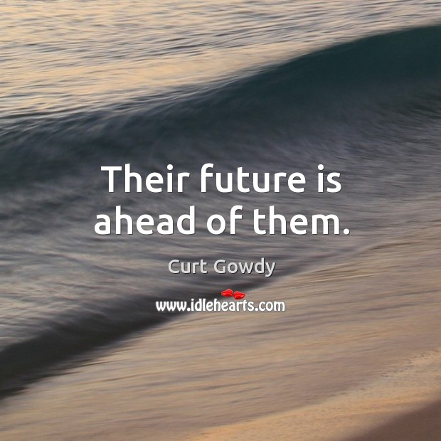 Their future is ahead of them. Curt Gowdy Picture Quote