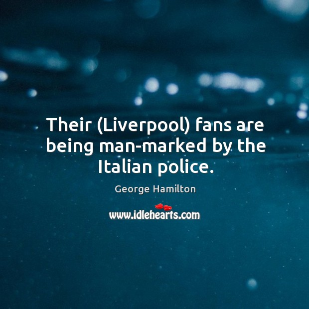 Their (Liverpool) fans are being man-marked by the Italian police. George Hamilton Picture Quote