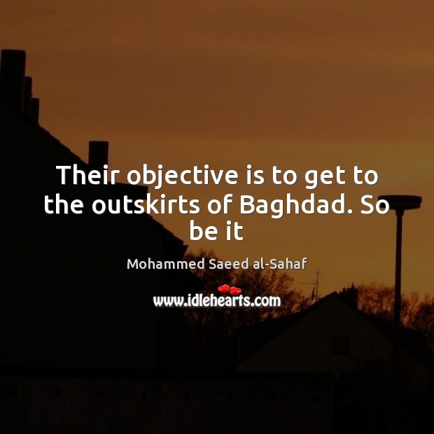 Image, Their objective is to get to the outskirts of Baghdad. So be it