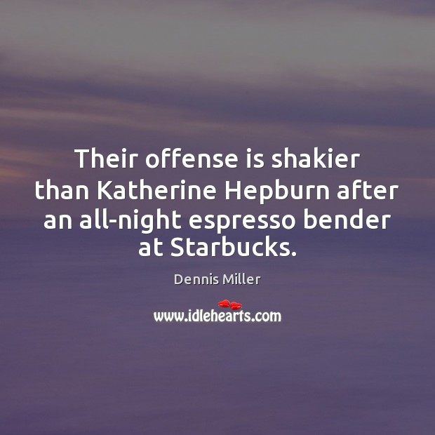 Their offense is shakier than Katherine Hepburn after an all-night espresso bender Dennis Miller Picture Quote