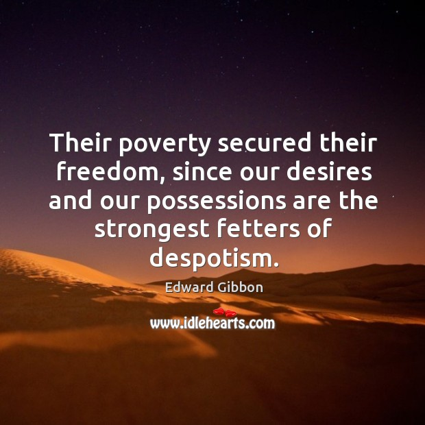 Their poverty secured their freedom, since our desires and our possessions are the strongest fetters of despotism. Image