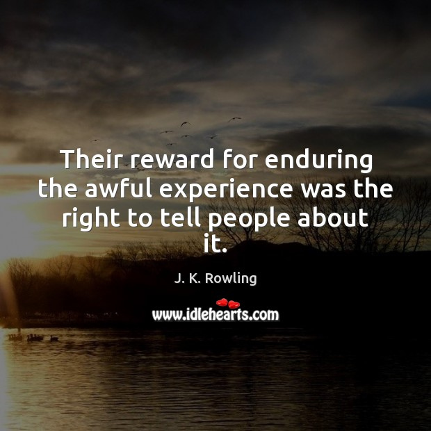 Their reward for enduring the awful experience was the right to tell people about it. J. K. Rowling Picture Quote