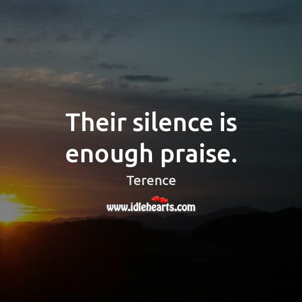 Their silence is enough praise. Terence Picture Quote
