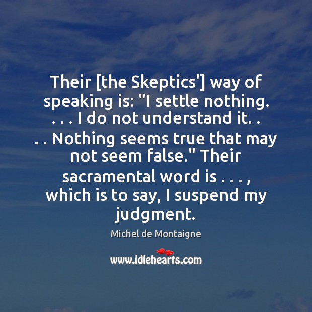 """Image, Their [the Skeptics'] way of speaking is: """"I settle nothing. . . . I do"""