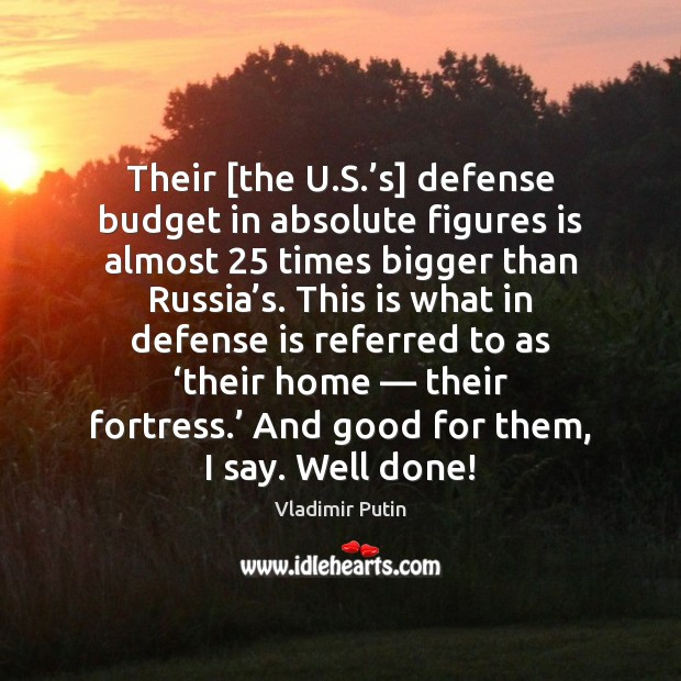 Their [the U.S.'s] defense budget in absolute figures is almost 25 Vladimir Putin Picture Quote