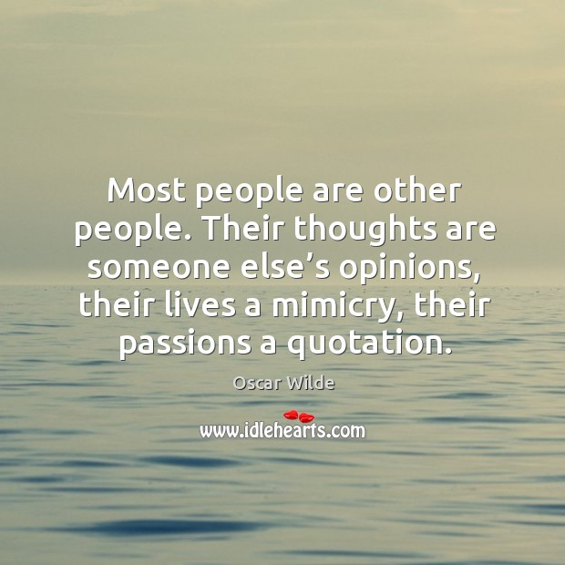 Their thoughts are someone else's opinions, their lives a mimicry, their passions a quotation. Image