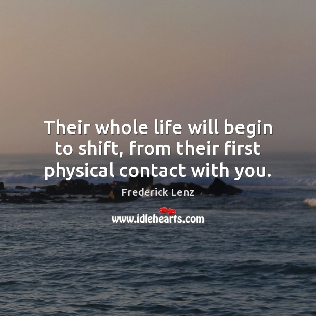 Their whole life will begin to shift, from their first physical contact with you. Image
