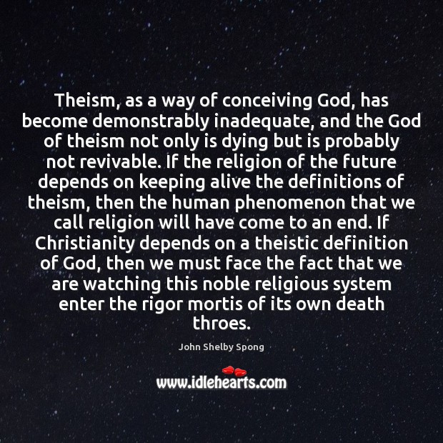 Theism, as a way of conceiving God, has become demonstrably inadequate, and John Shelby Spong Picture Quote