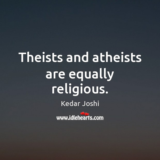 Theists and atheists are equally religious. Kedar Joshi Picture Quote