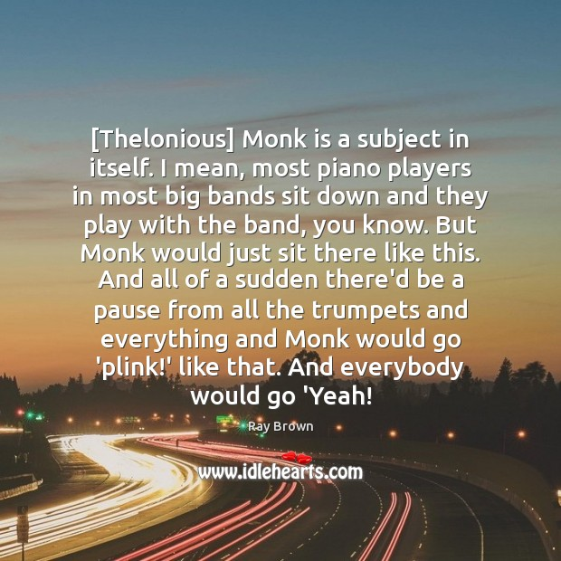 [Thelonious] Monk is a subject in itself. I mean, most piano players Ray Brown Picture Quote