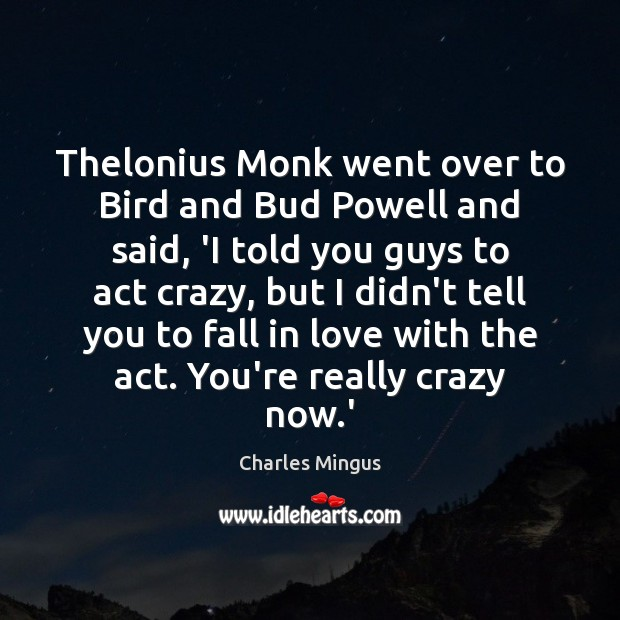 Charles Mingus Picture Quote image saying: Thelonius Monk went over to Bird and Bud Powell and said, 'I