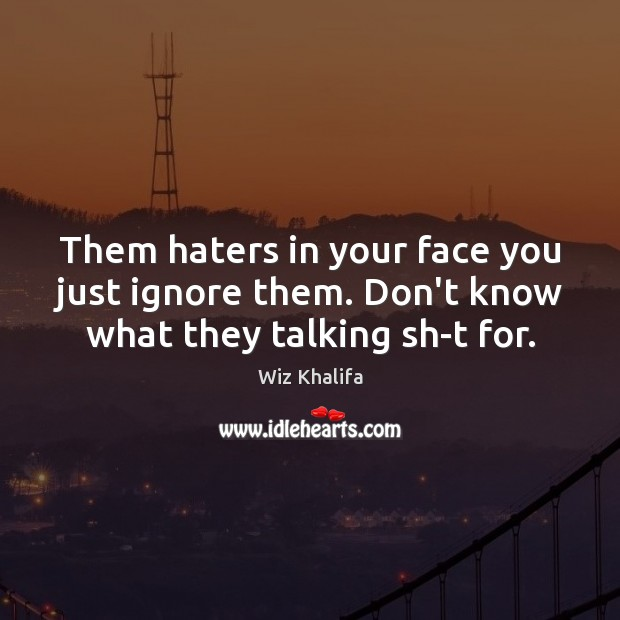 Them haters in your face you just ignore them. Don't know what they talking sh-t for. Image