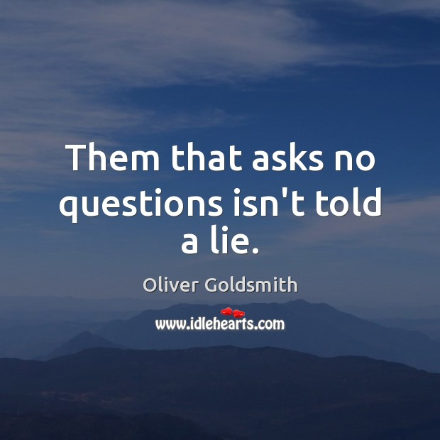 Them that asks no questions isn't told a lie. Oliver Goldsmith Picture Quote