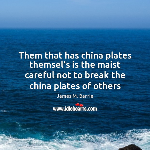 Them that has china plates themsel's is the maist careful not to James M. Barrie Picture Quote