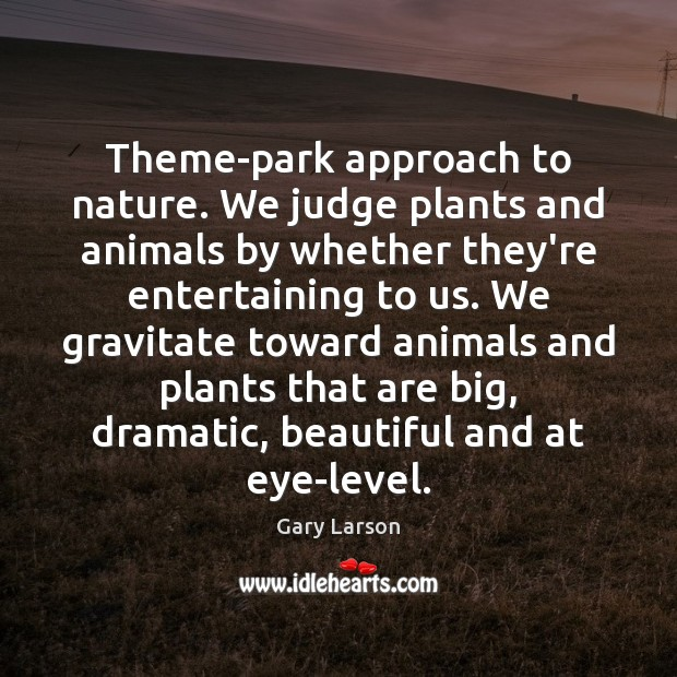 Image, Theme-park approach to nature. We judge plants and animals by whether they're