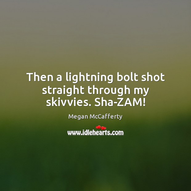 Image, Then a lightning bolt shot straight through my skivvies. Sha-ZAM!