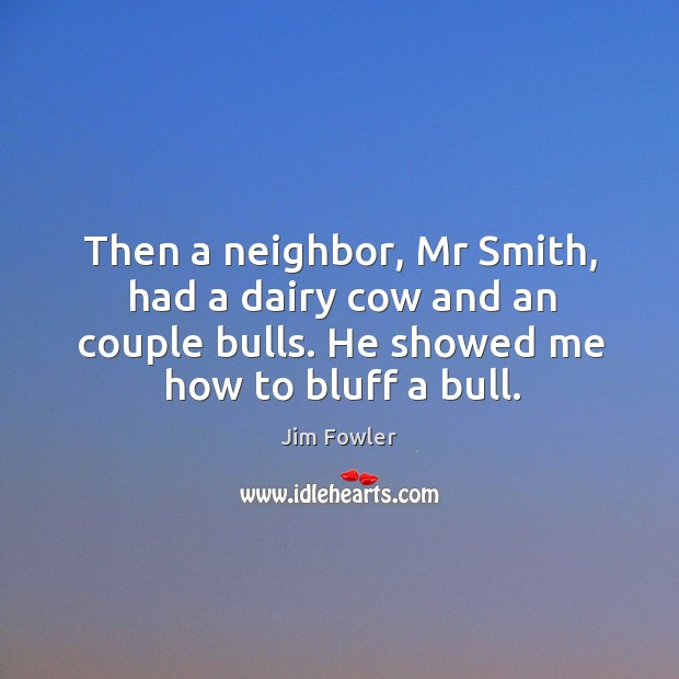 Then a neighbor, mr smith, had a dairy cow and an couple bulls. He showed me how to bluff a bull. Image