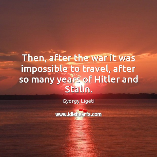 Then, after the war it was impossible to travel, after so many years of Hitler and Stalin. Gyorgy Ligeti Picture Quote