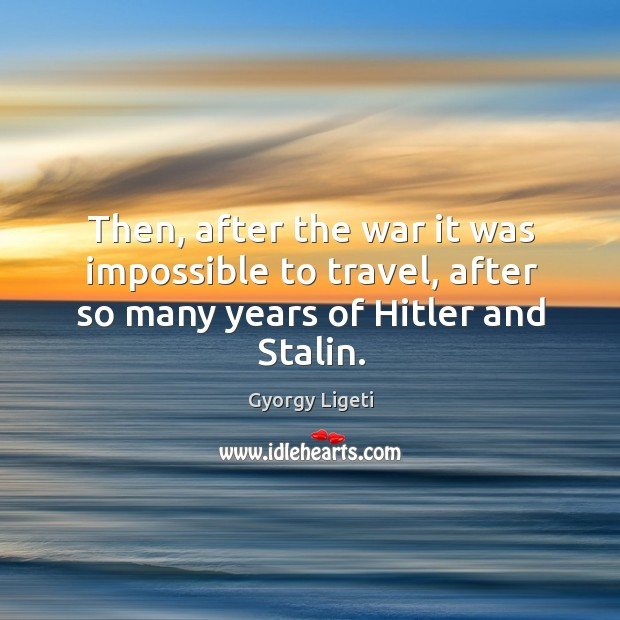 Then, after the war it was impossible to travel, after so many years of hitler and stalin. Image