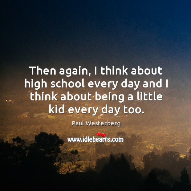 Then again, I think about high school every day and I think about being a little kid every day too. Paul Westerberg Picture Quote