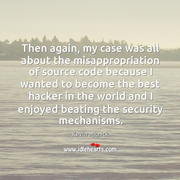 Then again, my case was all about the misappropriation of source code Kevin Mitnick Picture Quote