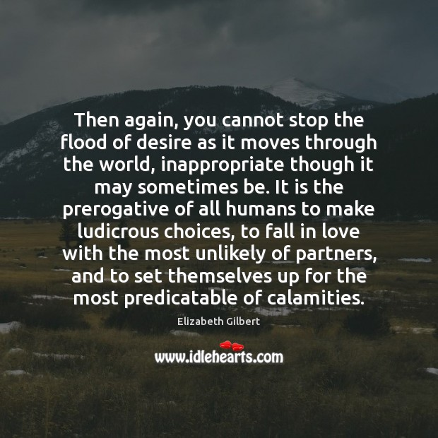 Then again, you cannot stop the flood of desire as it moves Elizabeth Gilbert Picture Quote