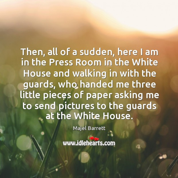 Then, all of a sudden, here I am in the press room in the white house and walking in with the guards Majel Barrett Picture Quote