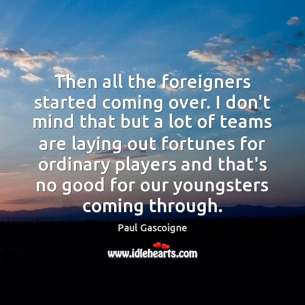 Then all the foreigners started coming over. I don't mind that but Paul Gascoigne Picture Quote