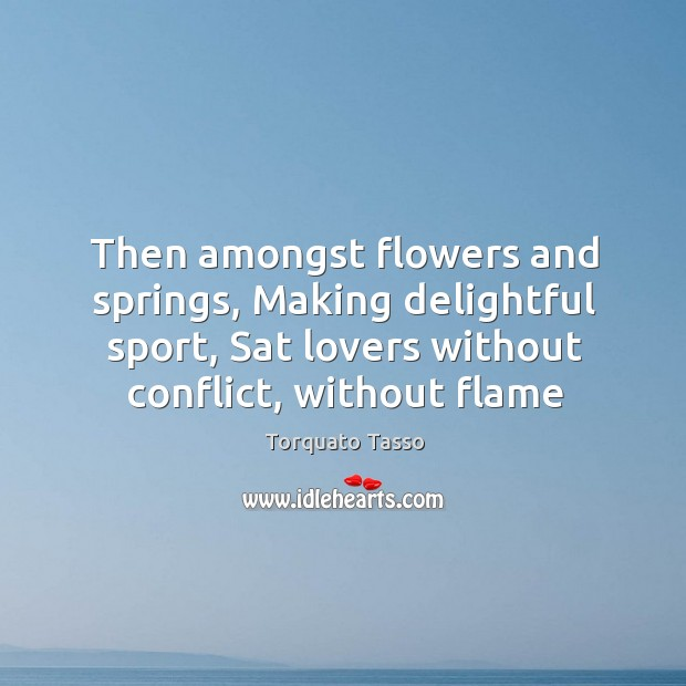 Image, Then amongst flowers and springs, Making delightful sport, Sat lovers without conflict,