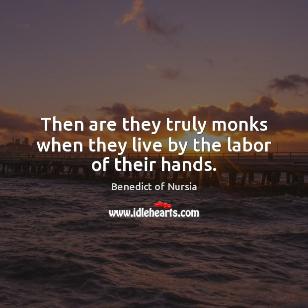 Then are they truly monks when they live by the labor of their hands. Image