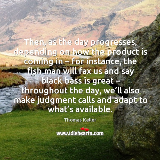 Then, as the day progresses, depending on how the product is coming in – for instance Thomas Keller Picture Quote