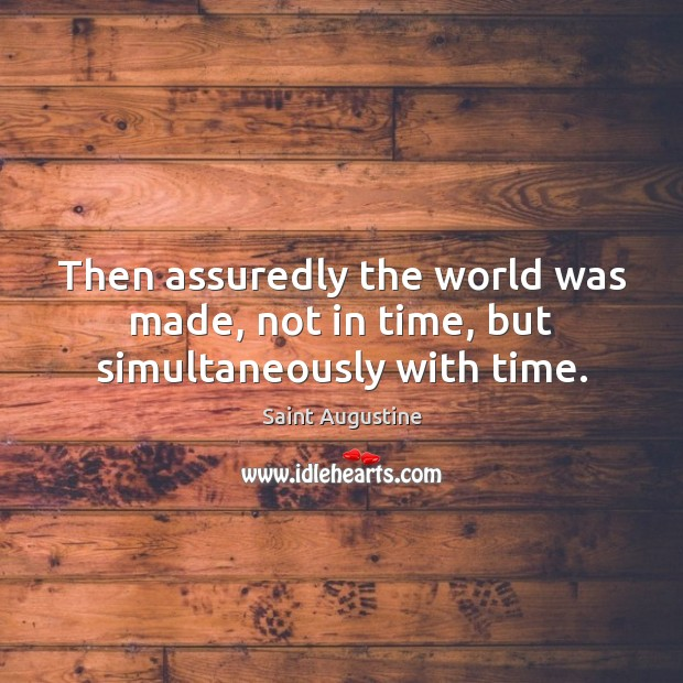 Then assuredly the world was made, not in time, but simultaneously with time. Image