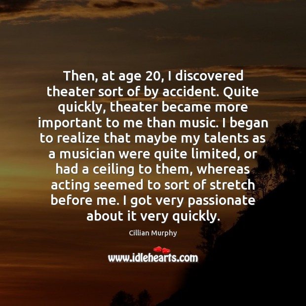 Then, at age 20, I discovered theater sort of by accident. Quite quickly, Cillian Murphy Picture Quote