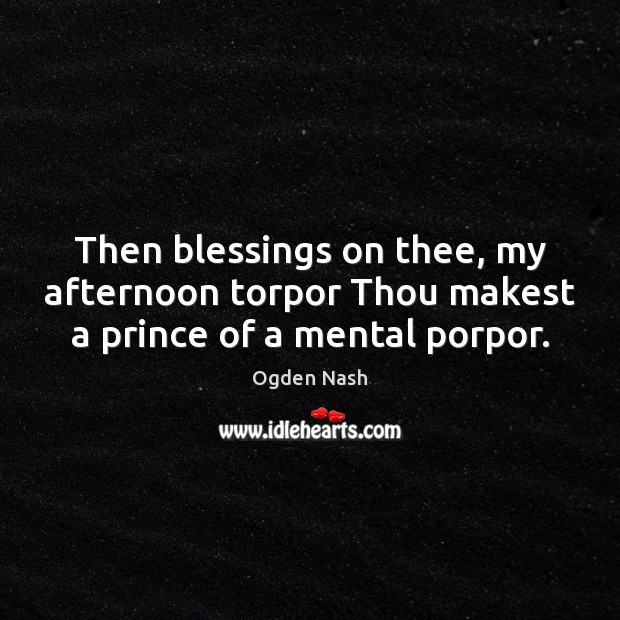 Image, Then blessings on thee, my afternoon torpor Thou makest a prince of a mental porpor.