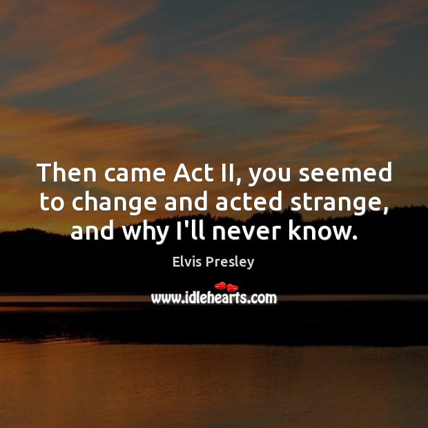 Then came Act II, you seemed to change and acted strange, and why I'll never know. Elvis Presley Picture Quote