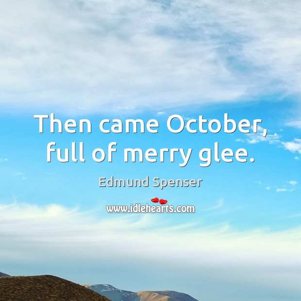 Then came October, full of merry glee. Edmund Spenser Picture Quote