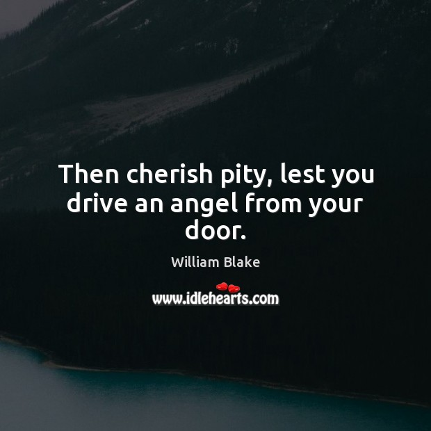 Then cherish pity, lest you drive an angel from your door. William Blake Picture Quote