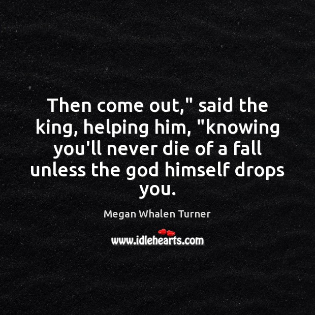 """Image, Then come out,"""" said the king, helping him, """"knowing you'll never die"""