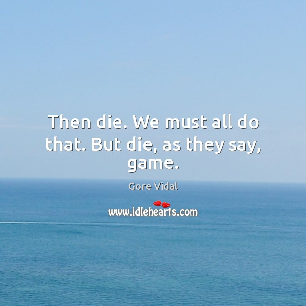 Then die. We must all do that. But die, as they say, game. Image