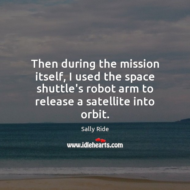 Then during the mission itself, I used the space shuttle's robot arm Sally Ride Picture Quote