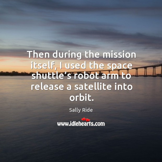 Then during the mission itself, I used the space shuttle's robot arm to release a satellite into orbit. Sally Ride Picture Quote