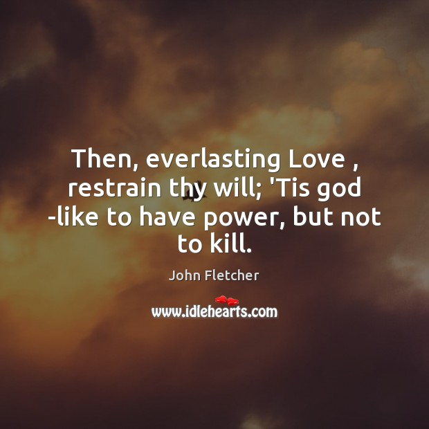 Then, everlasting Love , restrain thy will; 'Tis God -like to have power, but not to kill. John Fletcher Picture Quote