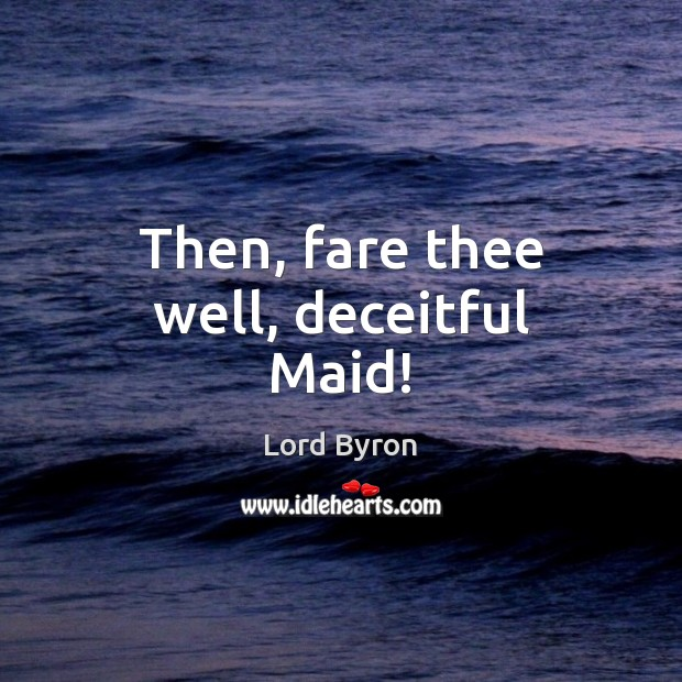 Then, fare thee well, deceitful Maid! Lord Byron Picture Quote
