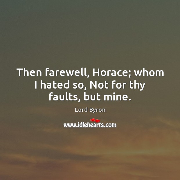 Then farewell, Horace; whom I hated so, Not for thy faults, but mine. Image