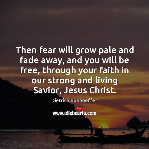 Then fear will grow pale and fade away, and you will be Dietrich Bonhoeffer Picture Quote